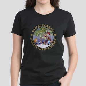 MAD HATTER - WHY BE NORMAL? Women's Dark T-Shirt